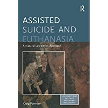 Assisted Suicide and Euthanasia: A Natural Law Ethics Approach: 0 (Live Questions in Ethics and Moral Philosophy)