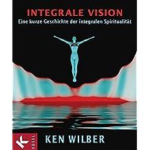 Integrale Vision: Eine kurze Geschichte der integralen Spiritualität