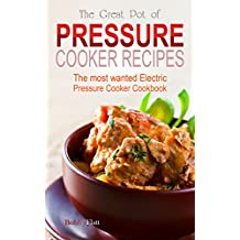 The Great Pot of Pressure Cooker Recipes: The Most Wanted Electric Pressure Cooker Cookbook (English Edition)