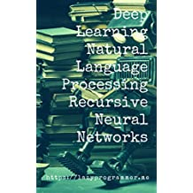 Deep Learning: Natural Language Processing in Python with Recursive Neural Networks: Recursive Neural (Tensor) Networks in Theano (Deep Learning and Natural ... Processing Book 3) (English Edition)