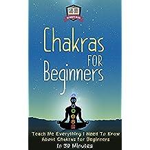 Chakras For Beginners: Teach Me Everything I Need To Know About Chakras For Beginners In 30 Minutes (Chakras - Healing - Clearing - Meditation - Balancing) (English Edition)