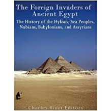 The Foreign Invaders of Ancient Egypt: The History of the Hyksos, Sea Peoples, Nubians, Babylonians, and Assyrians