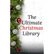The Ultimate Christmas Library: 100+ Authors, 200 Novels, Novellas, Stories, Poems and Carols (English Edition)