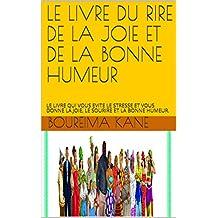 LE LIVRE DU RIRE DE LA JOIE ET DE LA BONNE HUMEUR : LE LIVRE QUI VOUS EVITE LE STRESSE ET VOUS DONNE LA JOIE, LE SOURIRE ET LA BONNE HUMEUR. (French Edition)