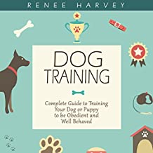 Dog Training: Complete Guide to Training Your Dog or Puppy to Be Obedient and Well-Behaved