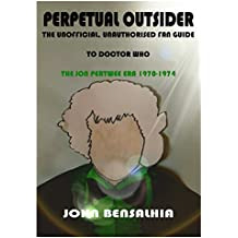 PERPETUAL OUTSIDER – THE UNOFFICIAL, UNAUTHORISED FAN GUIDE TO DOCTOR WHO: THE JON PERTWEE ERA 1970-1974 (English Edition)