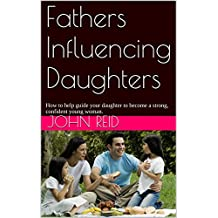Fathers Influencing Daughters: How to help guide your daughter to become a strong, confident young woman. (English Edition)
