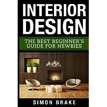 Interior Design: The Best Beginner's Guide For Newbies (Interior Design, Home Organizing, Home Cleaning, Home Living, Home Construction, Home Design)