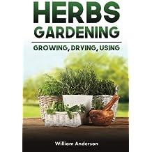 Herbs Gardening: Growing, Drying, Using