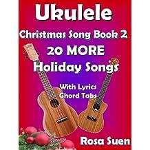 Ukulele Christmas Song Book 2 - Christmas Songs - 20 More Holiday Songs with Lyrics & Chord Tabs: Christmas Songs (Ukulele Songs Strum and Play 1)