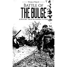 Battle of the Bulge - World War II: A History From Beginning to End (World War 2 Battles Book 8) (English Edition)