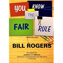 You Know the Fair Rule: Strategies for Positive and Effective Behaviour Management and Discipline in Schools (Third Edition) by Bill Rogers (2011-02-01)