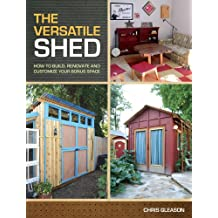 The Versatile Shed: How To Build, Renovate and Customize Your Bonus Space