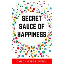 SECRET SAUCE OF HAPPINESS: The Secret Of Personal Success And Happy Living, A Practical Guide For Cooking Your Own Happiness (English Edition)