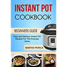 Instant Pot Cookbook: Easy And Delicious Instant Pot Recipes For The Everyday Home (Beginners Guide) (English Edition)