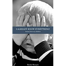 I Already Know Everything!: Lessons from my children. (English Edition)