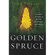[The Golden Spruce: A True Story of Myth, Madness and Greed] (By: John Vaillant) [published: June, 2005]