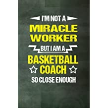 I'm Not a Miracle Worker, but I am a Basketball Coach: Funny Coach Blank Notebook, 6 x 9 100 pages  Half Lined/Half Blank pages