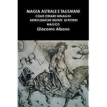 Magia Astrale E Talismani. Come Creare Immagini Astrologiche Dotate Di Potere Magico