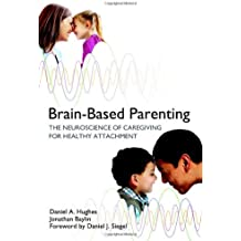 Brain–Based Parenting – The Neuroscience of Caregiving for Healthy Attachment