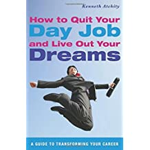 How to Quit Your Day Job and Live Out Your Dreams: A Guide to Transforming Your Career by Kenneth Atchity (2012-07-01)