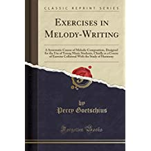 Exercises in Melody-Writing: A Systematic Course of Melodic Composition, Designed for the Use of Young Music Students, Chiefly as a Course of Exercise ... With the Study of Harmony (Classic Reprint)
