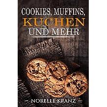 Cookies, Muffins, Kuchen: Lieblingsrezepte süß, einfach, schnell, lecker, erprobt! Das BACKBUCH und REZEPTBUCH für Eilige, Faule, Anfänger, Einsteiger, Genießer und Liebhaber, aus Norelle's Kitchen!