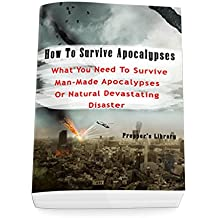 How To Survive Apocalypses: What You Need To Survive Man-Made Apocalypses Or Natural Devastating Disaster: (Apocalypse Survival, Nuclear Fallout) (English Edition)