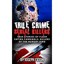 True Crime Serial Killers: True Stories Of Flesh Eating Cannibals: Killers Of The Hungry Kind (Unsolved Crimes Book 1) (English Edition)