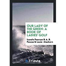 Our Lady of the Green: A Book of Ladies' Golf