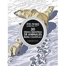 Arte-terapia 30 obras maestras sobre animales para colorear (Larousse - Libros Ilustrados/ Prácticos - Ocio Y Naturaleza - Ocio)