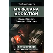 The Guidebook to Marijuana Addiction: Understanding Marijuana Abuse, Getting Marijuana Addiction Treatment, & Marijuana Rehab Recovery (Drug Addiction and Substance Abuse Recovery 2) (English Edition)