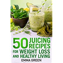 50 juicing recipes: For Weight Loss and Healthy Living (Emma Greens Weight loss books Book 6)