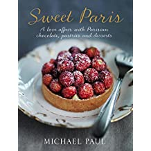 Sweet Paris: A Love Affair with Parisian Chocolate, Pastries and Desserts