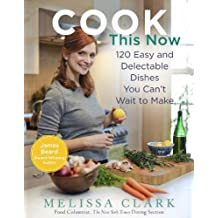 Cook This Now: 120 Easy and Delectable Dishes You Can't Wait to Make (English Edition)