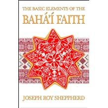 THE BASIC ELEMENTS OF THE BAHÁ'Í FAITH: AN ILLUSTRATED AND VERY READABLE INTRODUCTORY BOOK (English Edition)