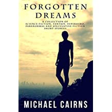 Forgotten Dreams: A Collection of Science Fiction, Fantasy, Superhero, Paranormal and Speculative Fiction short stories