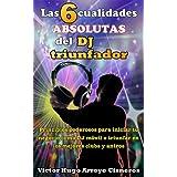 Las 6 cualidades absolutas del DJ triunfador: Principios poderosos para iniciar tu negocio como DJ móvil y/o triunfar en los mejores clubs y antros (Spanish Edition)