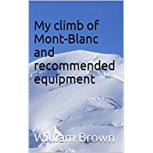 My climb of Mont-Blanc and recommended equipment (Climbing Books and Equipment Lists Book 1) (English Edition)