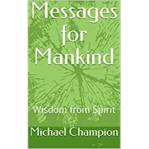 Messages for Mankind: Wisdom from Spirit (messagesformankind Book 1) (English Edition)