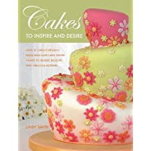 Cakes to Inspire and Desire: Over 35 Unique Designs, from Mini-Cakes and Simple Shapes to Beaded Delights and Fabulous Flowers
