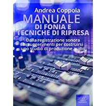 Manuale di fonia e tecniche di ripresa: Dalla registrazione sonora ai suggerimenti per costruirsi uno studio di produzione audio (Italian Edition)