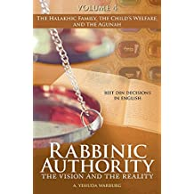 Rabbinic Authority, Volume 4: The Vision and the Reality, Beit Din Decisions in English - The Halakhic Family, the Child's Welfare, and the Agunah