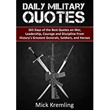 Daily Military Quotes: 365 Days of the Best Quotes on War, Leadership, Courage and Discipline From History's Greatest Generals, Soldiers, and Heroes. (Quotes ... Daily Quotes, Motivation) (English Edition)