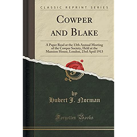 Cowper and Blake: A Paper Read at the 13th Annual Meeting of the Cowper Society, Held at the Mansion House, London, 23rd April 1913 (Classic