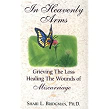 In Heavenly Arms:  Grieving the loss and healing the wounds of miscarriage (English Edition)