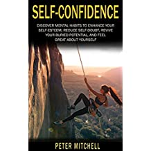 Self Confidence: Mental Habits to Improve your Self Esteem, Reduce Self Doubt, Revive your Buried Potential and Feel Great About Yourself (Motivation, Fear, Self Doubt, Habits)