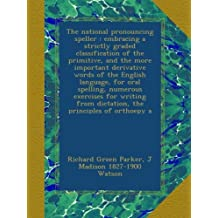 The national pronouncing speller : embracing a strictly graded classification of the primitive, and the more important derivative words of the English ... from dictation, the principles of orthoepy a