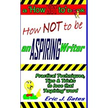 How NOT to be an ASPIRING Writer by Eric J. Gates (2014-01-14)