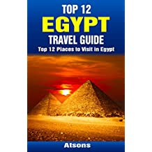 Top 12 Places to Visit in Egypt - Top 12 Egypt Travel Guide (Includes Giza, Cairo, Sharm El Sheikh, Luxor, Alexandria, Aswan, The Nile, Siwa Oasis, ...) (English Edition)